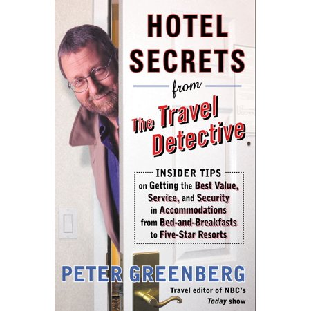 Hotel Secrets from the Travel Detective : Insider Tips on Getting the Best Value, Service, and Security in Accommodations from Bed-and-Breakfasts to Five-Star