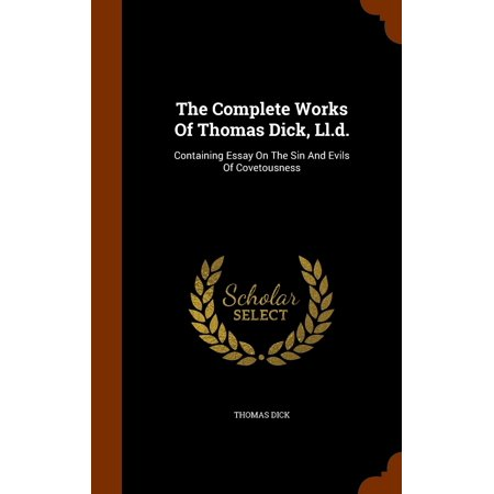 The Complete Works of Thomas Dick, LL.D. : Containing Essay on the Sin and Evils of Covetousness