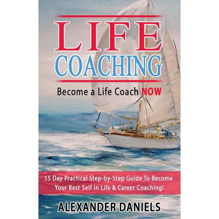 Become a Life Coach NOW. 15 Day Practical Step-by-Step Guide To Become Your Best Self In Life & Career Coaching! -