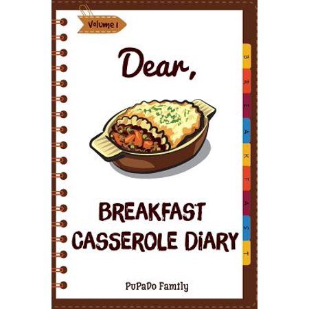 Dear, Breakfast Casseroles Diary : Make an Awesome Month with 30 Best Breakfast Casseroles Recipes! (Best Breakfast Cookbook, French Toast Cookbook, French Toast Recipe Book)