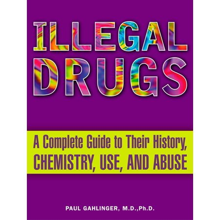 Illegal Drugs : A Complete Guide to Their History, Chemistry, Use, and