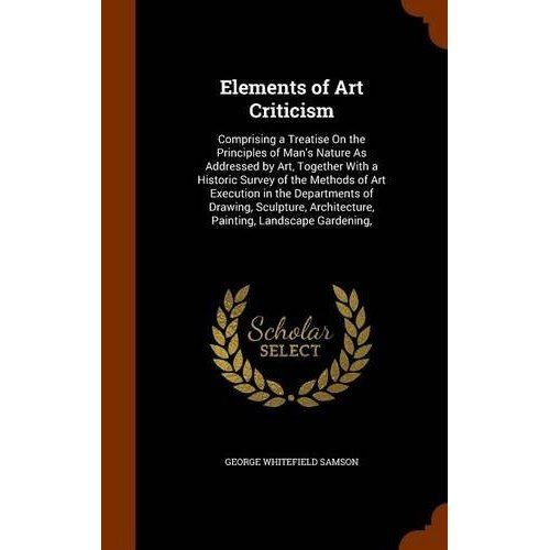 Elements of Art Criticism : Comprising a Treatise on the Principles of Man's Nature as Addressed by Art, Together with a Historic Survey of the Methods of Art Execution in the Departments of Drawing, Sculpture, Architecture, Painting, Landscape Gardening,