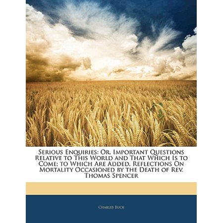 Serious Enquiries : Or, Important Questions Relative to This World and That Which Is to Come; To Which Are Added, Reflections on Mortality Occasioned by the Death of REV. Thomas