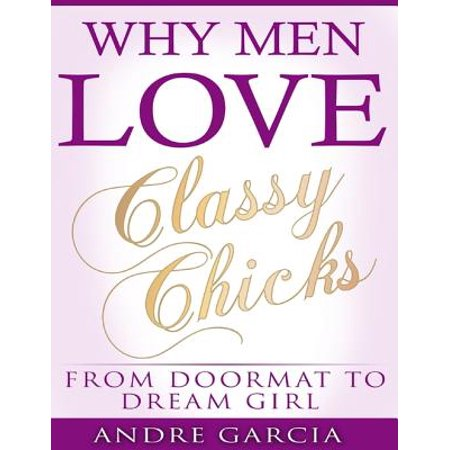 Why Men Love Classy Chicks - From Doormat to Dream Girl -