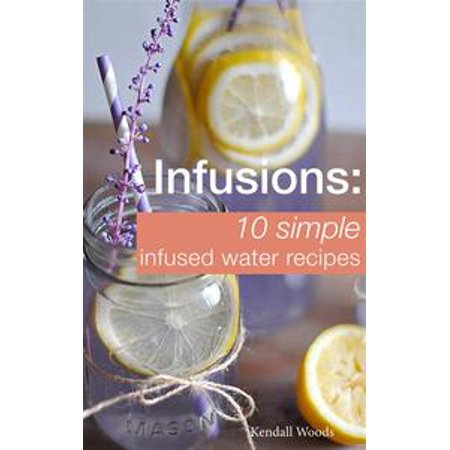 Infusions: 10 Simple Infused Water Recipes - eBook
