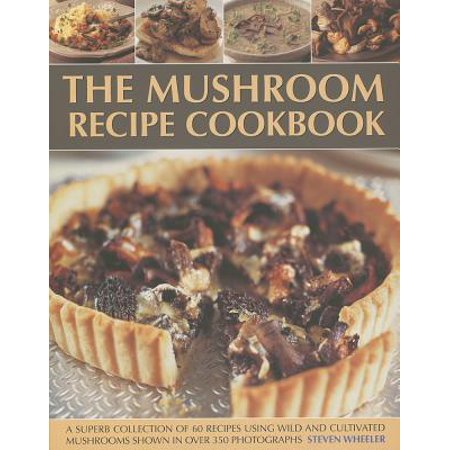 The Mushroom Recipe Cookbook : A Superb Collection of 60 Recipes Using Wild and Cultivated Mushrooms Shown in Over 350 Photographs