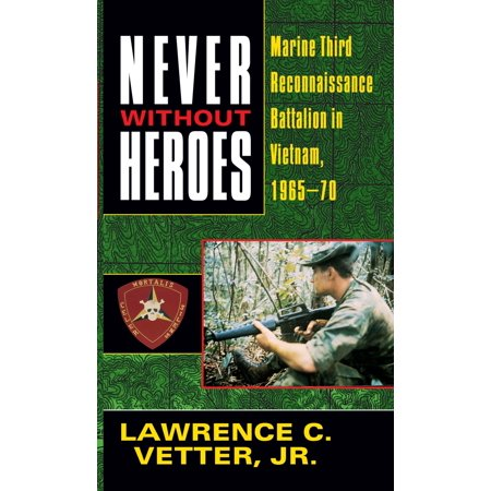 Never Without Heroes : Marine Third Reconnaissance Battalion in Vietnam, 1965-70