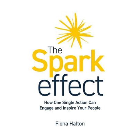 The Spark Effect : How One Single Action Can Engage and Inspire Your (Effect Single)