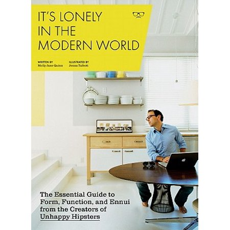 It's Lonely in the Modern World : The Essential Guide to Form, Function, and Ennui from the Creators of Unhappy