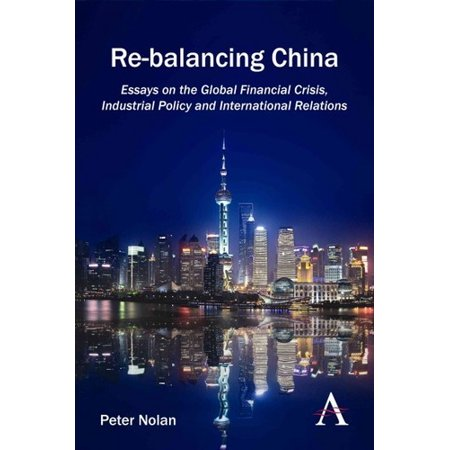 Re Balancing China  Essays On The Global Financial Crisis  Industrial Policy And International Relations