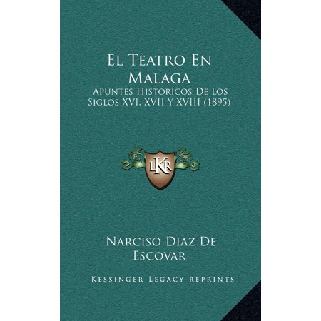 El Teatro En Malaga : Apuntes Historicos de Los Siglos XVI, XVII y XVIII (1895) ()