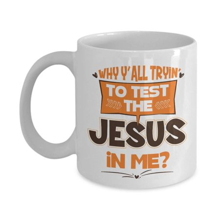 Why Y'all Tryin' To Test The Jesus In Me? Funny Humor Quotes Ceramic Coffee & Tea Gift Mug Cup And Cool Gag Gifts For Christian Mom, Dad, Grandma, Grandpa, Wife, Husband, Best Friend Or Teacher ()
