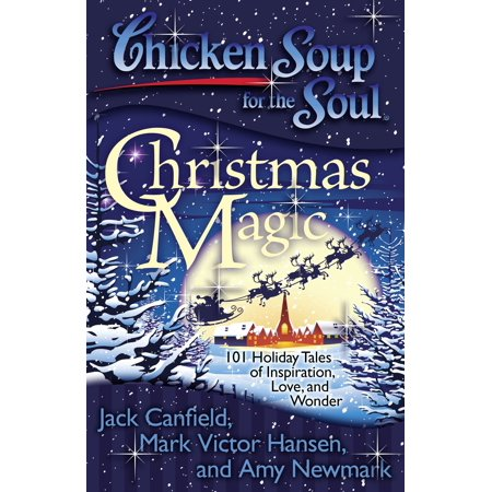 Chicken Soup for the Soul: Christmas Magic : 101 Holiday Tales of Inspiration, Love, and