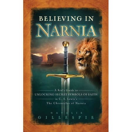 Believing in Narnia : A Kid's Guide to Unlocking the Secret Symbols of Faith in C.S. Lewis' the Chronicles of (Cs Lewis Now At Last They Were)