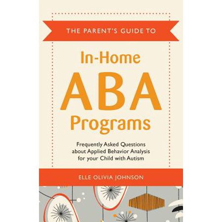 The Parent's Guide to In-Home ABA Programs : Frequently Asked Questions about Applied Behavior Analysis for Your Child with