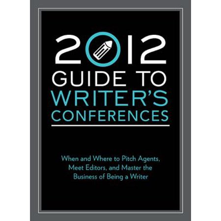 2012 Guide to Writer's Conferences : When and Where to Pitch Agents, Meet Editors, and Master the Business of Being a