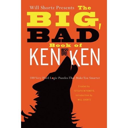 Will Shortz Presents the Big, Bad Book of KenKen : 100 Very Hard Logic Puzzles That Make You Smarter