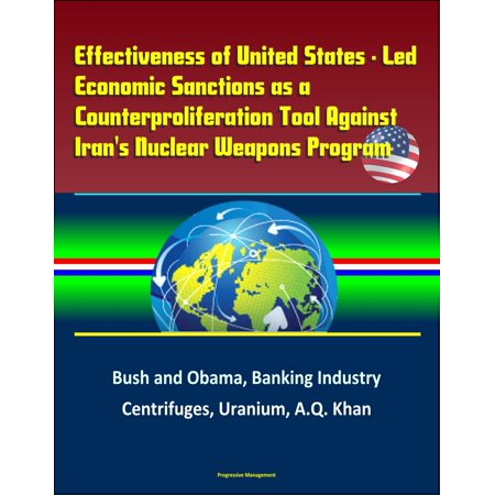 Effectiveness of United States: Led Economic Sanctions as a Counterproliferation Tool Against Iran's Nuclear Weapons Program - Bush and Obama, Banking Industry, Centrifuges, Uranium, A.Q. Khan -