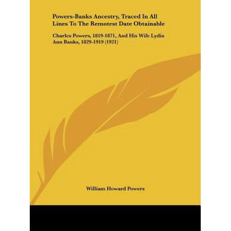 Powers Banks Ancestry  Traced In All Lines To The Remotest Date Obtainable  Charles Powers  1819 1871  And His Wife Lydia Ann Banks  1829 1919  1921