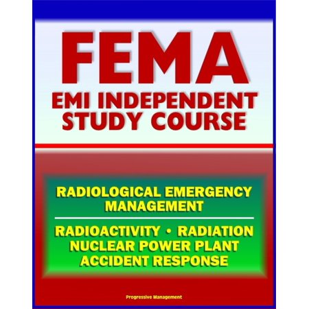 21st Century FEMA Radiological Emergency Management Independent Study Course (IS-3), Radiation, Radioactivity, Nuclear Power Plant Accidents, Detonation, Biological Effects, Protective Actions - eBook (Corpse Plant)