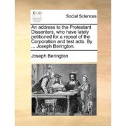 An Address to the Protestant Dissenters, Who Have Lately Petitioned for a Repeal of the Corporation and Test Acts. by ... Joseph Berington.