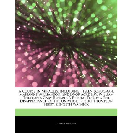 Articles on a Course in Miracles, Including: Helen Schucman, Marianne Williamson, Endeavor Academy, William Thetford, Gary Renard, a Return to Love, t