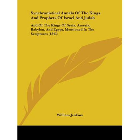 Synchronistical Annals of the Kings and Prophets of Israel and Judah : And of the Kings of Syria, Assyria, Babylon, and Egypt, Mentioned in the Scriptures