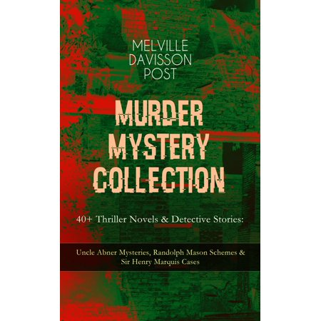 MURDER MYSTERY COLLECTION - 40+ Thriller Novels & Detective Stories: Uncle Abner Mysteries, Randolph Mason Schemes & Sir Henry Marquis Cases - eBook (Randolph Engineering Case)
