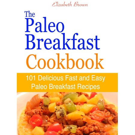 The Paleo Breakfast Cookbook : 101 Delicious Fast and Easy Paleo Breakfast Recipes - - 101 Breakfast