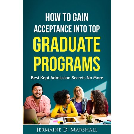 How To Gain Acceptance Into Top Graduate Programs: Best Kept Admission Secrets No More -