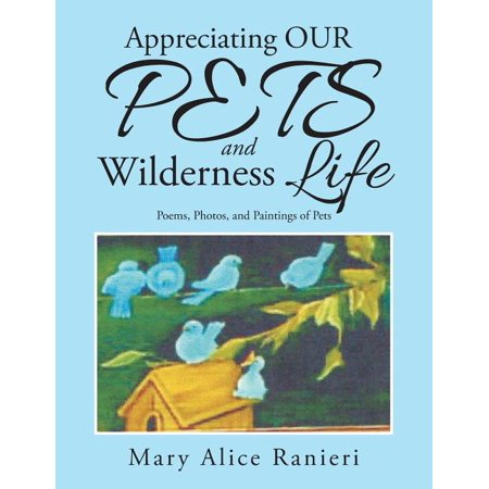 Appreciating Our Pets and Wilderness Life : Poems, Photos, and Paintings of Pets Appreciating Our Pets and Wilderness Life: Poems, Photos, and Paintings of Pets