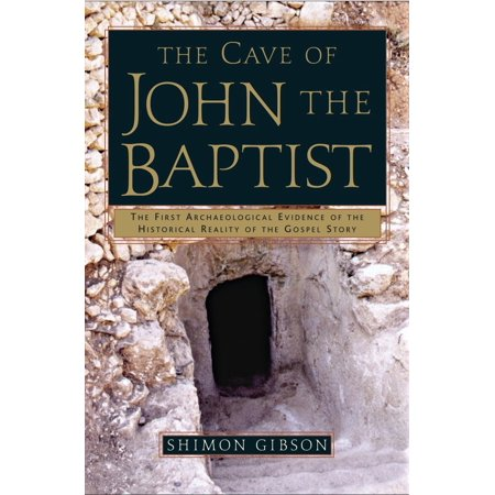 The Cave of John the Baptist : The First Archaeological Evidence of the Historical Reality of the Gospel (Was John The Baptist The Last Prophet)