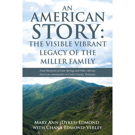 An American Story : The Visible Vibrant Legacy of the Miller Family: Fond Memories of Gum Springs and Other African American Communities in Cocke County, Tennessee