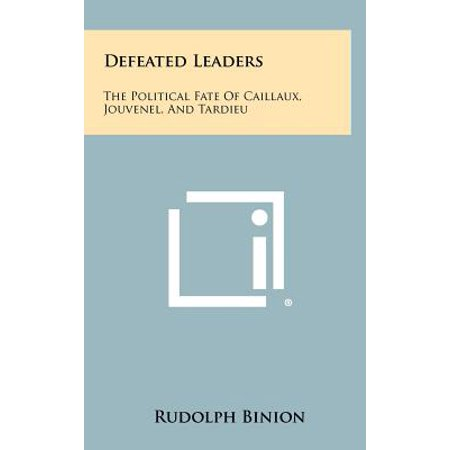 Defeated Leaders : The Political Fate of Caillaux, Jouvenel, and Tardieu