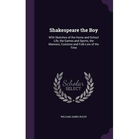 Shakespeare the Boy : With Sketches of the Home and School Life, the Games and Sports, the Manners, Customs and Folk-Lore of the Time for $<!---->
