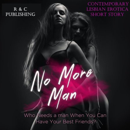 No More Man: Who Needs a Man When You can Have Your Best Friend? - Contemporary Lesbian Erotica Short Story - (Lesbian Best Friends Making Out)
