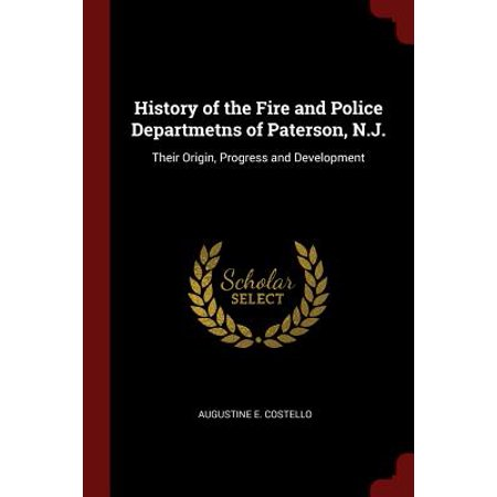 History of the Fire and Police Departmetns of Paterson, N.J. : Their Origin, Progress and Development](West Paterson Nj)