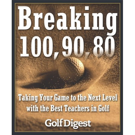 Breaking 100, 90, 80 : Taking Your Game to the Next Level with the Best Teachers in Golf