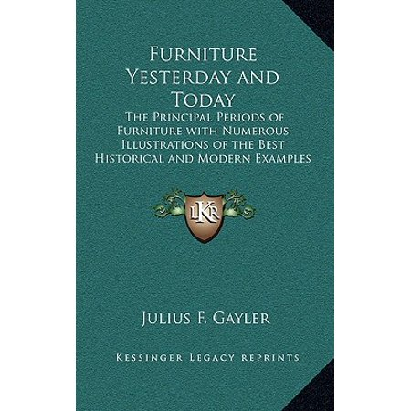 Furniture Yesterday and Today : The Principal Periods of Furniture with Numerous Illustrations of the Best Historical and Modern