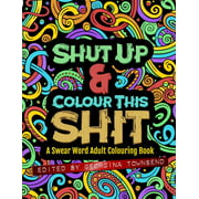 Shut Up & Colour This Shit : A Swear Word Adult Colouring Book