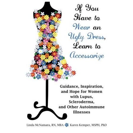 If You Have To Wear An Ugly Dress  Learn To Accessorize  Guidance  Inspiration  And Hope For Women With Lupus  Scleroderma  And Other Autoimmune Illne