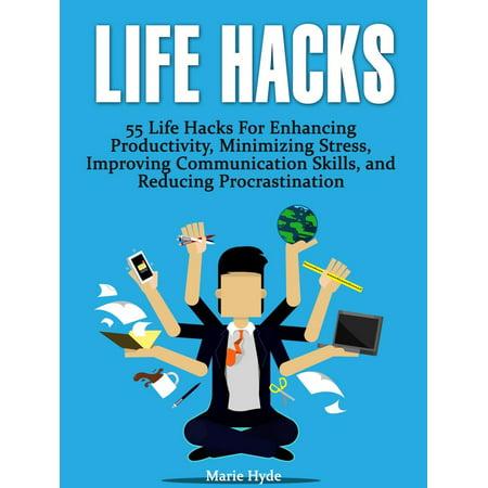 Life Hacks: 55 Life Hacks For Enhancing Productivity, Minimizing Stress, Improving Communication Skills, and Reducing Procrastination (life hacks, life hacking, best life hacks) -