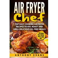 Air Fryer Chef : Top Easy Cooking Air Fryer Recipes to Fry, Roast and Grill Delic