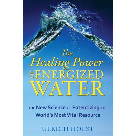 The Healing Power of Energized Water : The New Science of Potentizing the World's Most Vital Resource
