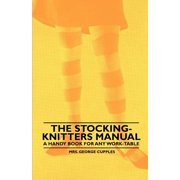 The Stocking-Knitters Manual - A Handy Book for Any Work-Table