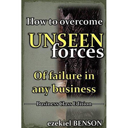 How To Overcome Unseen Forces Of Failure In Any Business