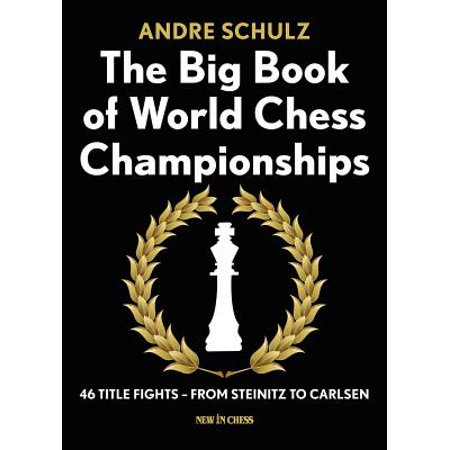 The Big Book of World Chess Championships : 46 Title Fights - From Steinitz to