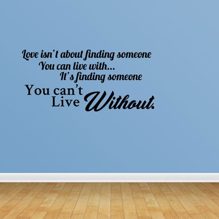 Wall Decal Quote Love Isn't About Finding Someone You Can Live With It's Finding Someone You Can't Live Without Vinyl Sticker Home Decor PC629 ()