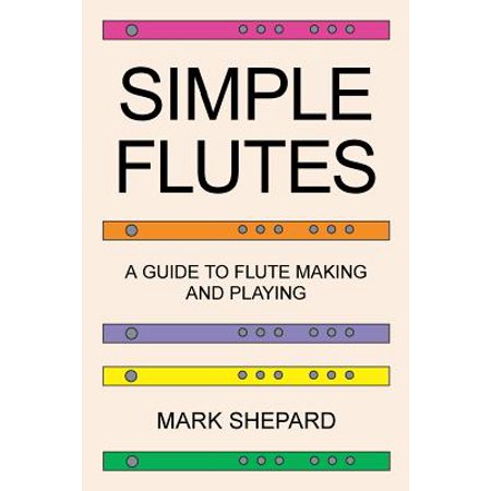 Simple Flutes : A Guide to Flute Making and Playing, or How to Make and Play Simple Homemade Musical Instruments from Bamboo, Wood, Clay, Metal, PVC Plastic, or Anything Else