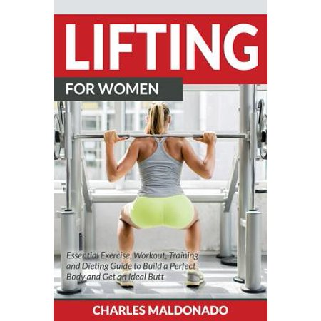 Lifting for Women : Essential Exercise, Workout, Training and Dieting Guide to Build a Perfect Body and Get an Ideal (Get A Flat Belly Without Diet Or Exercise)